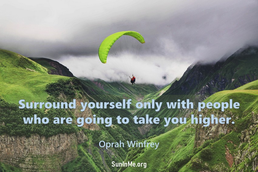 Surround yourself only with people who are going to take you higher.