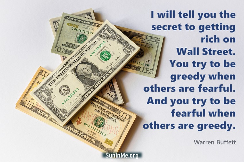 I will tell you the secret to getting rich on Wall Street. You try to be greedy when others are fearful. And you try to be fearful when others are greedy.