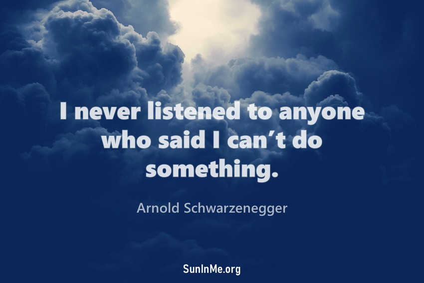 I never listened to anyone who said I can't do something.