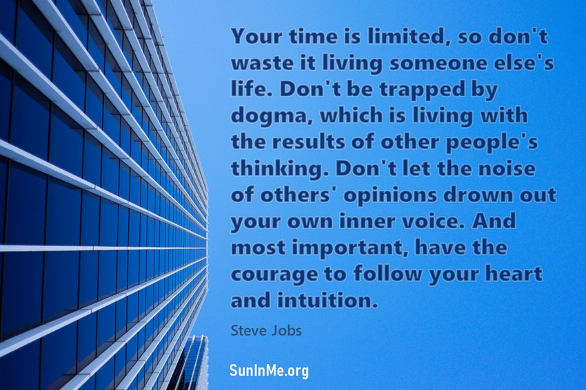 Your time is limited, so don't waste it living someone else's life. Don't be trapped by dogma, which is living with the results of other people's thinking. Don't let the noise of others' opinions drown out your own inner voice. And most important, have the courage to follow your heart and intuition.
