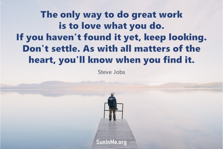 The only way to do great work is to love what you do. If you haven't found it yet, keep looking. Don't settle. As with all matters of the heart, you'll know when you find it.